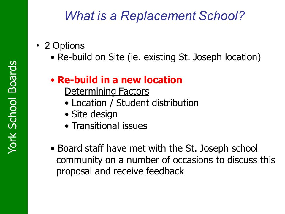 York School Boards What is a Replacement School? 2 Options Re-build on Site (ie. existing St. Joseph location) Re-build in a new location Determining