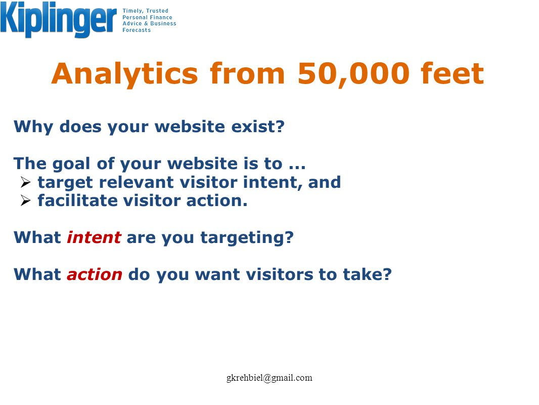 Analytics from 50,000 feet Why does your website exist? The goal of your website is to... target relevant visitor intent, and facilitate visitor actio