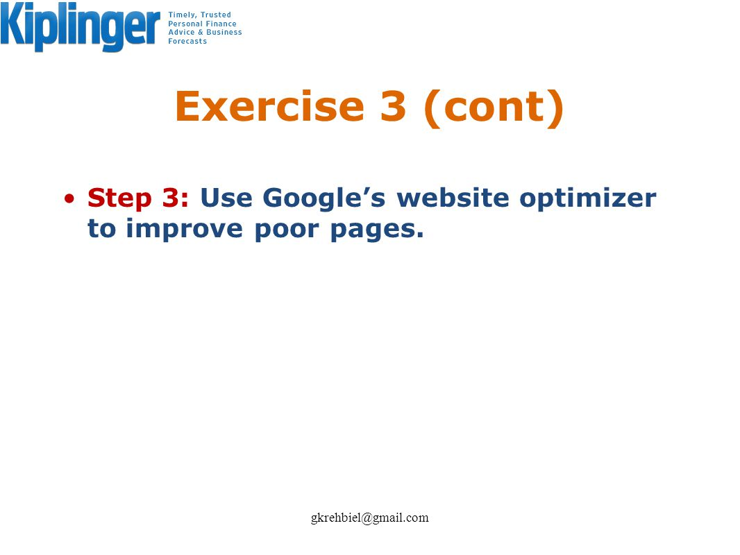 Exercise 3 (cont) Step 3: Use Googles website optimizer to improve poor pages. gkrehbiel@gmail.com