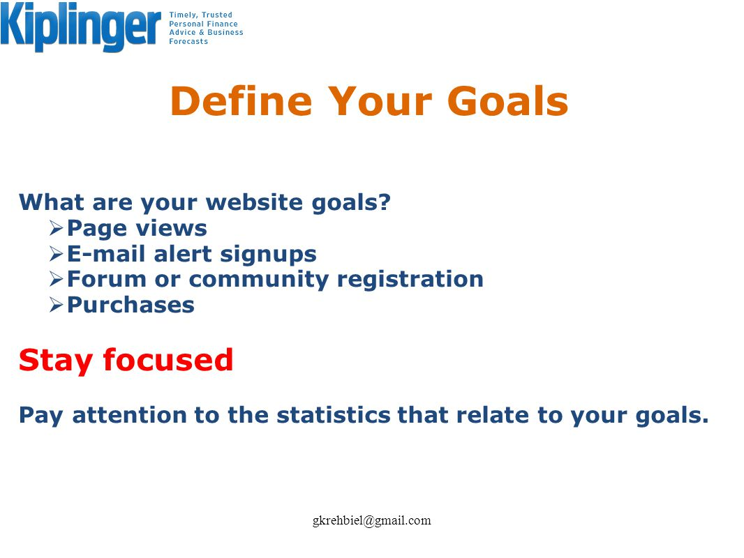 Define Your Goals What are your website goals? Page views E-mail alert signups Forum or community registration Purchases Stay focused Pay attention to