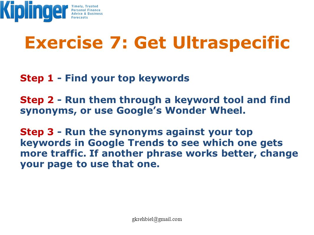 Exercise 7: Get Ultraspecific Step 1 - Find your top keywords Step 2 - Run them through a keyword tool and find synonyms, or use Googles Wonder Wheel.