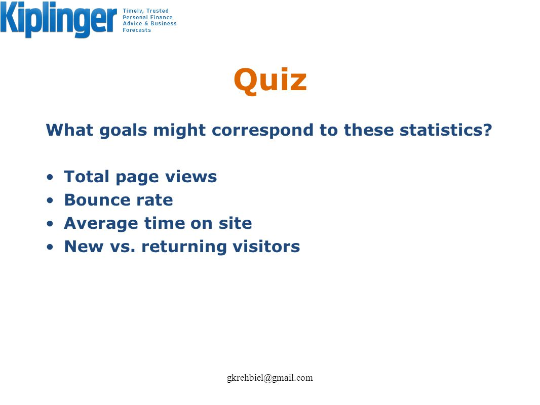 Quiz What goals might correspond to these statistics? Total page views Bounce rate Average time on site New vs. returning visitors gkrehbiel@gmail.com