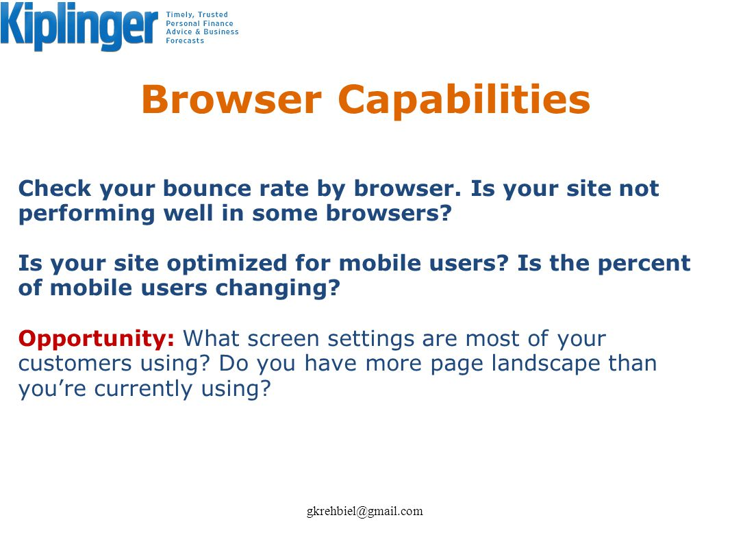 Browser Capabilities Check your bounce rate by browser. Is your site not performing well in some browsers? Is your site optimized for mobile users? Is