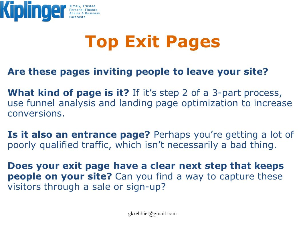 Top Exit Pages Are these pages inviting people to leave your site? What kind of page is it? If its step 2 of a 3-part process, use funnel analysis and