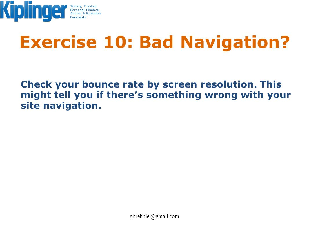 Exercise 10: Bad Navigation? Check your bounce rate by screen resolution. This might tell you if theres something wrong with your site navigation. gkr