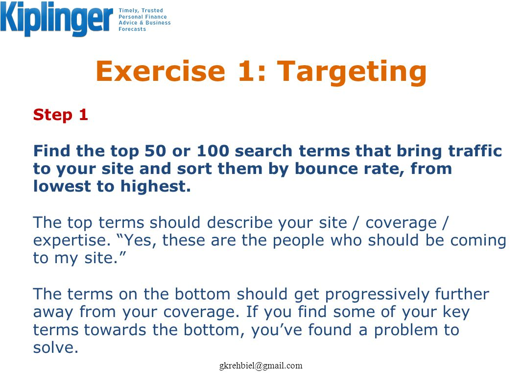 Exercise 1: Targeting Step 1 Find the top 50 or 100 search terms that bring traffic to your site and sort them by bounce rate, from lowest to highest.