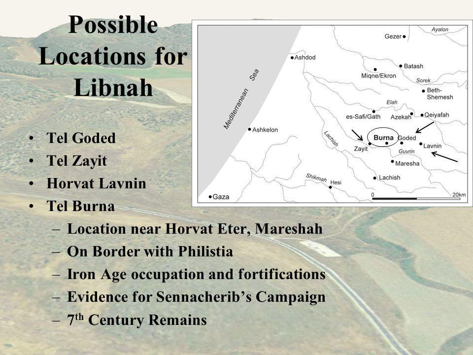 Possible Locations for Libnah Tel Goded Tel Zayit Horvat Lavnin Tel Burna –Location near Horvat Eter, Mareshah –On Border with Philistia –Iron Age occupation and fortifications –Evidence for Sennacheribs Campaign –7 th Century Remains