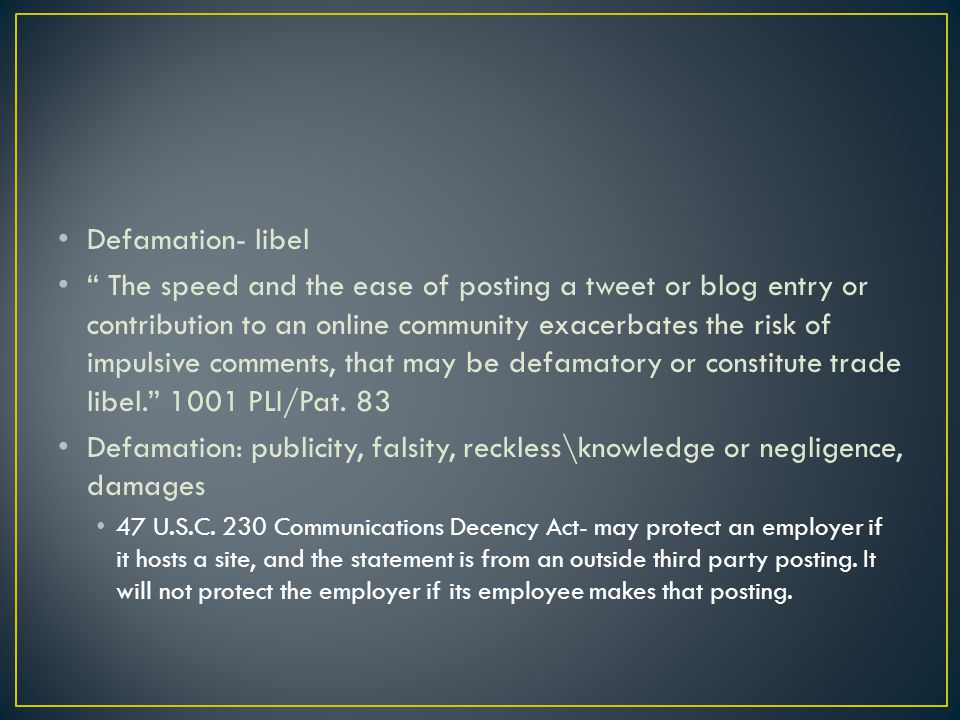 Defamation- libel The speed and the ease of posting a tweet or blog entry or contribution to an online community exacerbates the risk of impulsive comments, that may be defamatory or constitute trade libel.