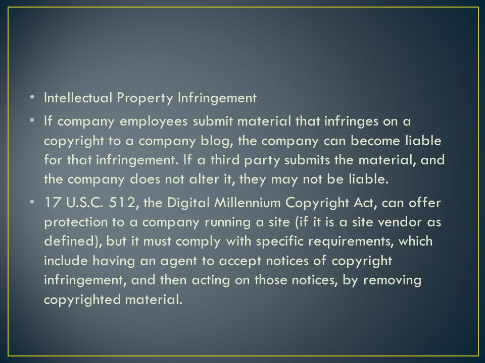 Intellectual Property Infringement If company employees submit material that infringes on a copyright to a company blog, the company can become liable