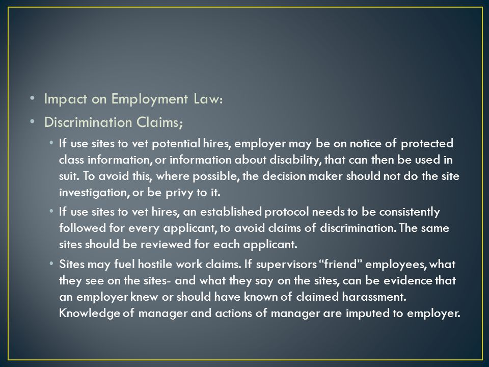 Impact on Employment Law: Discrimination Claims; If use sites to vet potential hires, employer may be on notice of protected class information, or inf