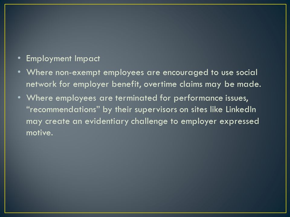 Employment Impact Where non-exempt employees are encouraged to use social network for employer benefit, overtime claims may be made. Where employees a