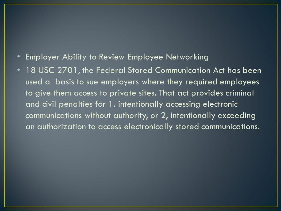 Employer Ability to Review Employee Networking 18 USC 2701, the Federal Stored Communication Act has been used a basis to sue employers where they required employees to give them access to private sites.