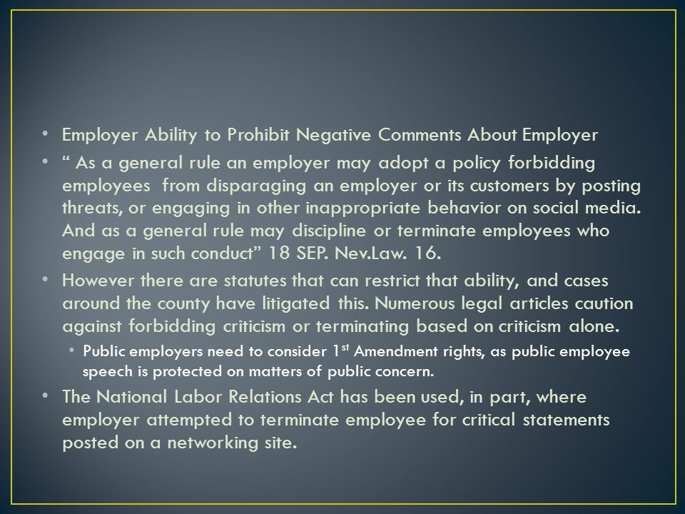 Employer Ability to Prohibit Negative Comments About Employer As a general rule an employer may adopt a policy forbidding employees from disparaging an employer or its customers by posting threats, or engaging in other inappropriate behavior on social media.