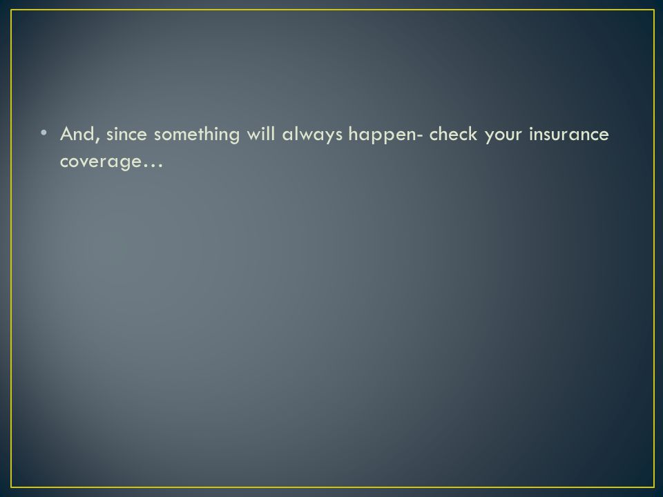 And, since something will always happen- check your insurance coverage…