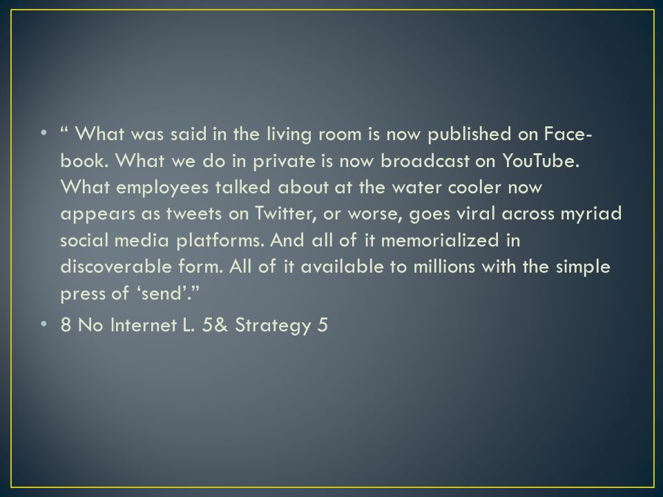 What was said in the living room is now published on Face- book. What we do in private is now broadcast on YouTube. What employees talked about at the