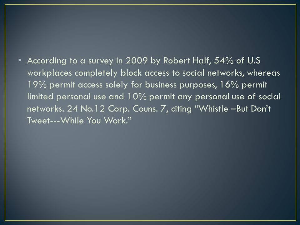 According to a survey in 2009 by Robert Half, 54% of U.S workplaces completely block access to social networks, whereas 19% permit access solely for b