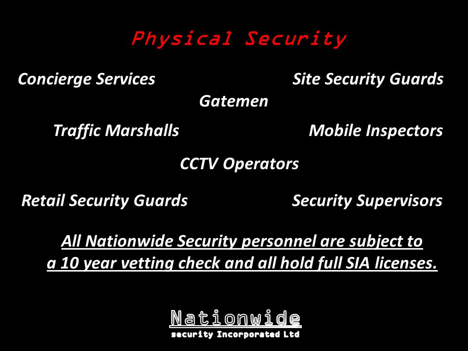 Physical Security Site Security Guards Concierge Services Mobile InspectorsTraffic Marshalls Gatemen CCTV Operators Retail Security GuardsSecurity Supervisors All Nationwide Security personnel are subject to a 10 year vetting check and all hold full SIA licenses.