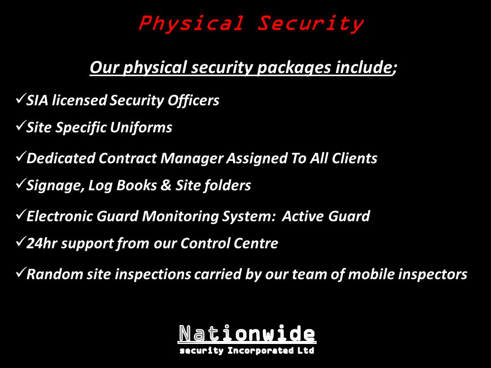 Dedicated Contract Manager Assigned To All Clients Random site inspections carried by our team of mobile inspectors Our physical security packages include; Site Specific Uniforms Signage, Log Books & Site folders Electronic Guard Monitoring System: Active Guard Physical Security SIA licensed Security Officers 24hr support from our Control Centre