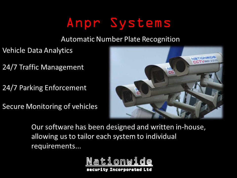 Anpr Systems Our software has been designed and written in-house, allowing us to tailor each system to individual requirements...