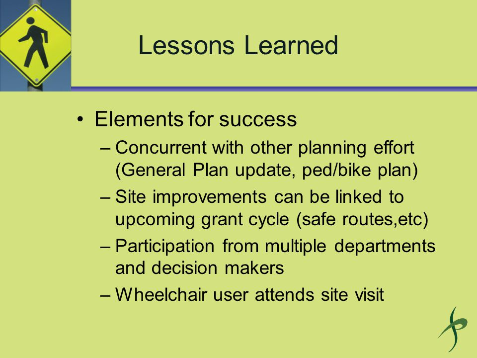 Lessons Learned Elements for success –Concurrent with other planning effort (General Plan update, ped/bike plan) –Site improvements can be linked to upcoming grant cycle (safe routes,etc) –Participation from multiple departments and decision makers –Wheelchair user attends site visit
