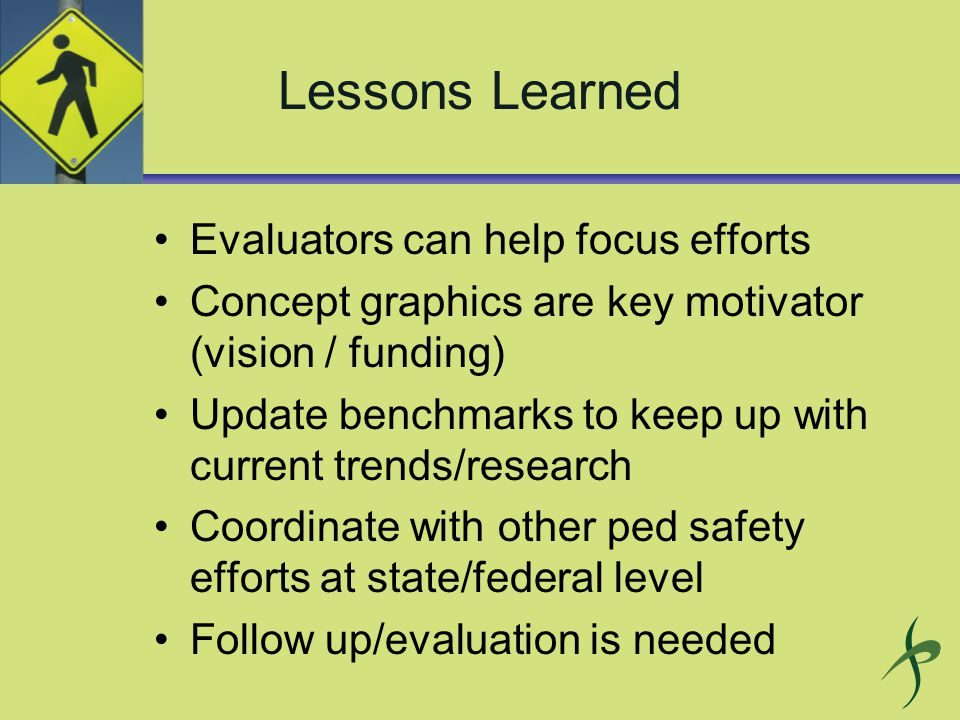 Lessons Learned Evaluators can help focus efforts Concept graphics are key motivator (vision / funding) Update benchmarks to keep up with current trends/research Coordinate with other ped safety efforts at state/federal level Follow up/evaluation is needed
