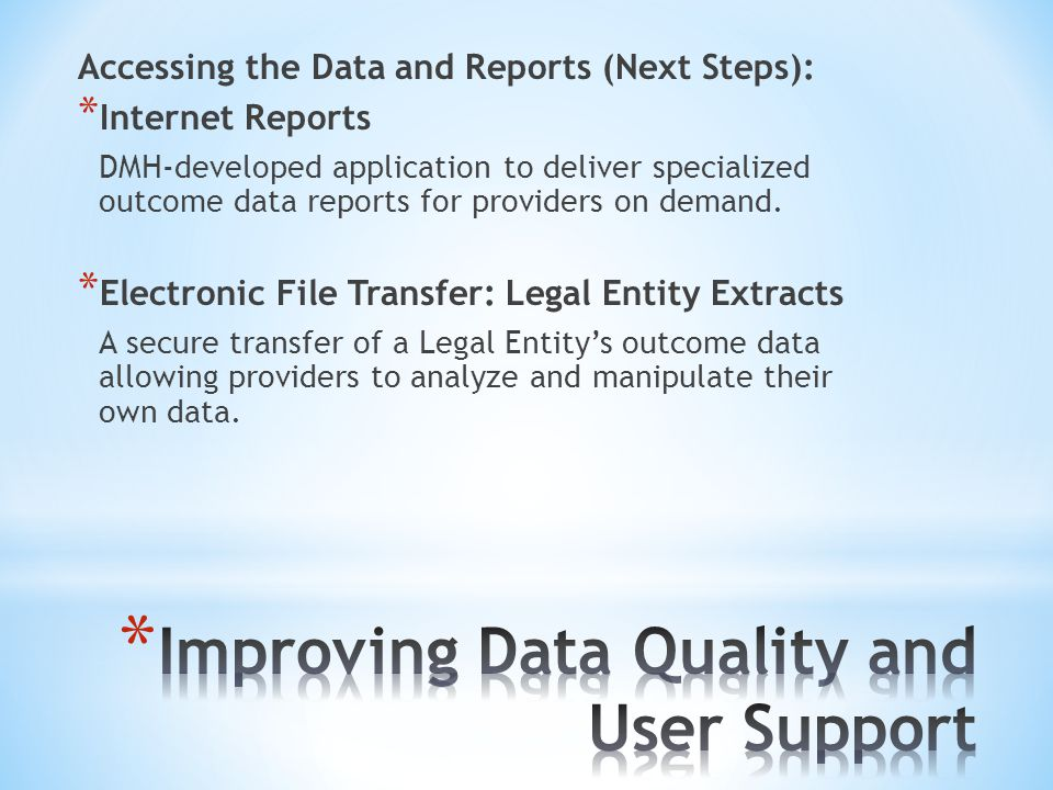 Accessing the Data and Reports (Next Steps): * Internet Reports DMH-developed application to deliver specialized outcome data reports for providers on
