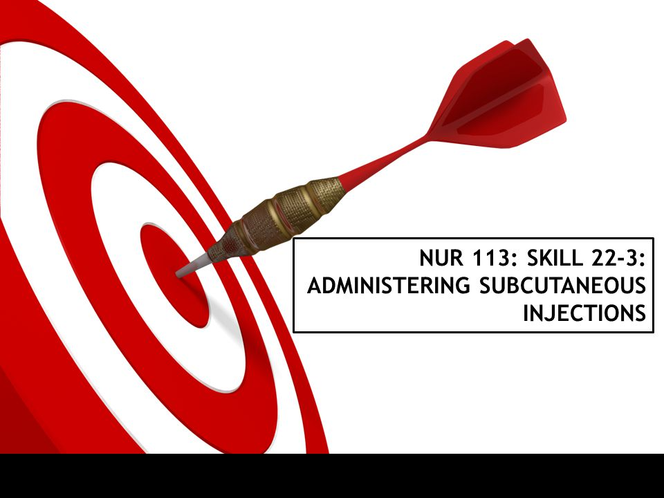 ON TARGET SKILL 22-3: ADMINISTERING SUBCUTANEOUS INJECTIONS
