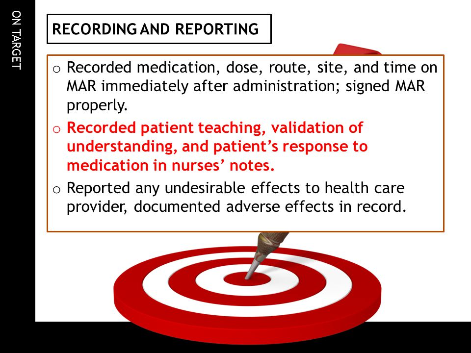 ON TARGET RECORDING AND REPORTING o Recorded medication, dose, route, site, and time on MAR immediately after administration; signed MAR properly. o R