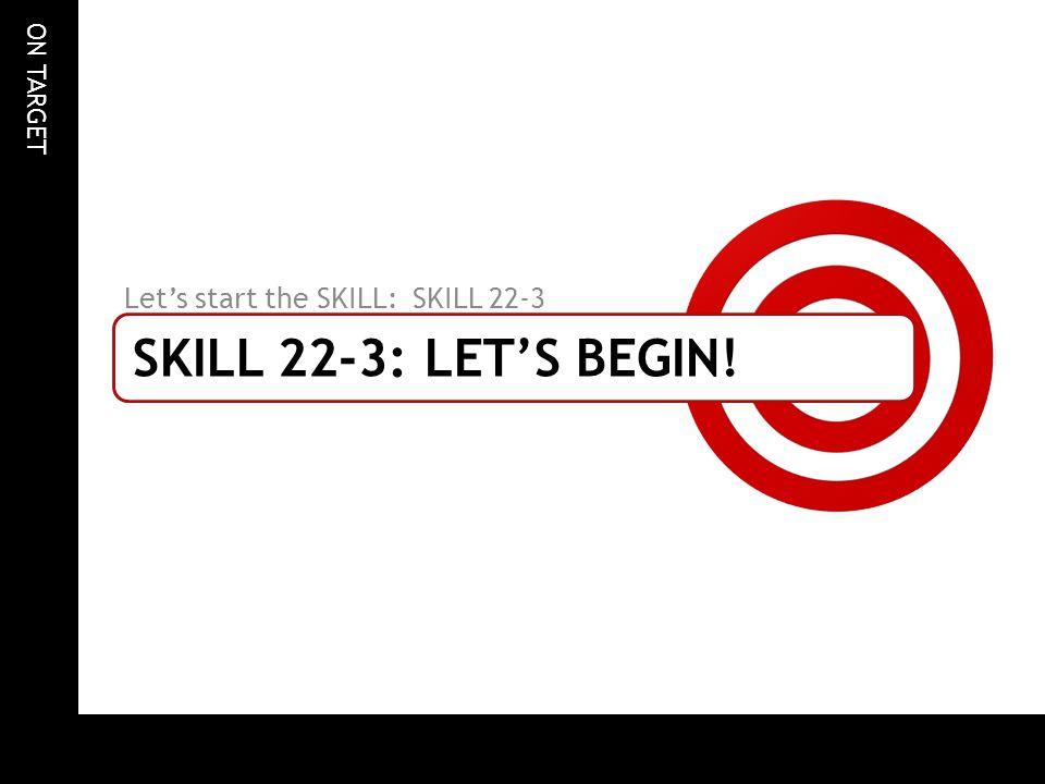 ON TARGET SKILL 22-3: LETS BEGIN! Lets start the SKILL: SKILL 22-3