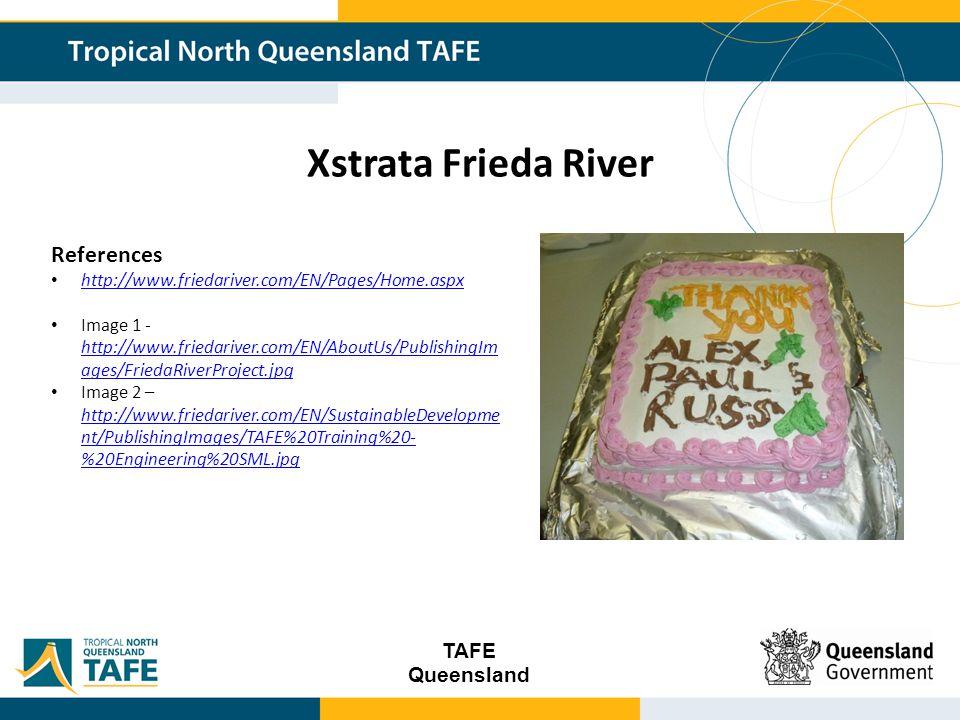TAFE Queensland Xstrata Frieda River References http://www.friedariver.com/EN/Pages/Home.aspx Image 1 - http://www.friedariver.com/EN/AboutUs/PublishingIm ages/FriedaRiverProject.jpg http://www.friedariver.com/EN/AboutUs/PublishingIm ages/FriedaRiverProject.jpg Image 2 – http://www.friedariver.com/EN/SustainableDevelopme nt/PublishingImages/TAFE%20Training%20- %20Engineering%20SML.jpg http://www.friedariver.com/EN/SustainableDevelopme nt/PublishingImages/TAFE%20Training%20- %20Engineering%20SML.jpg