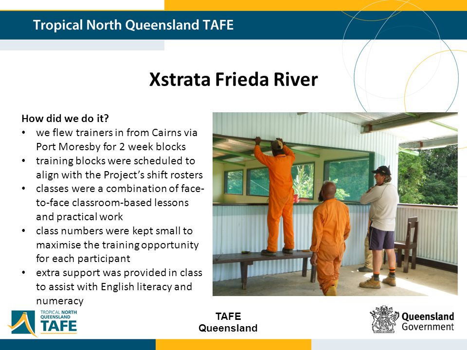 TAFE Queensland Xstrata Frieda River Difficulties literacy and numeracy levels of participants, language barriers not all participants completed – some partial and some other qualifications (e.g.