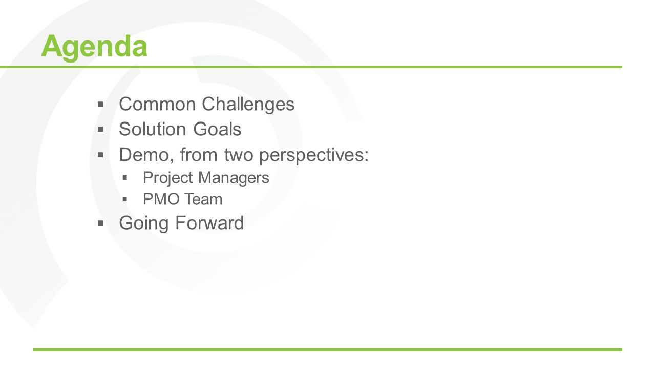 Agenda Common Challenges Solution Goals Demo, from two perspectives: Project Managers PMO Team Going Forward