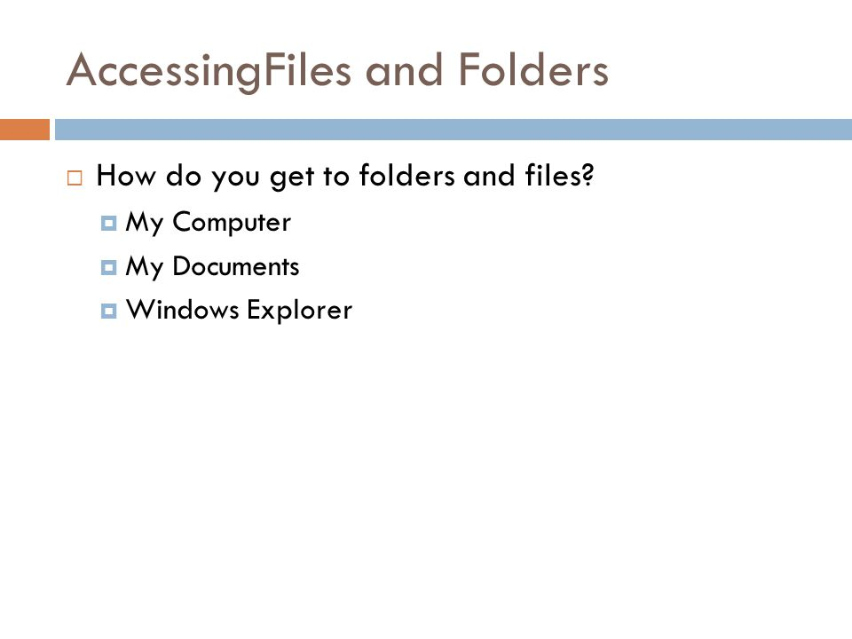 AccessingFiles and Folders How do you get to folders and files.