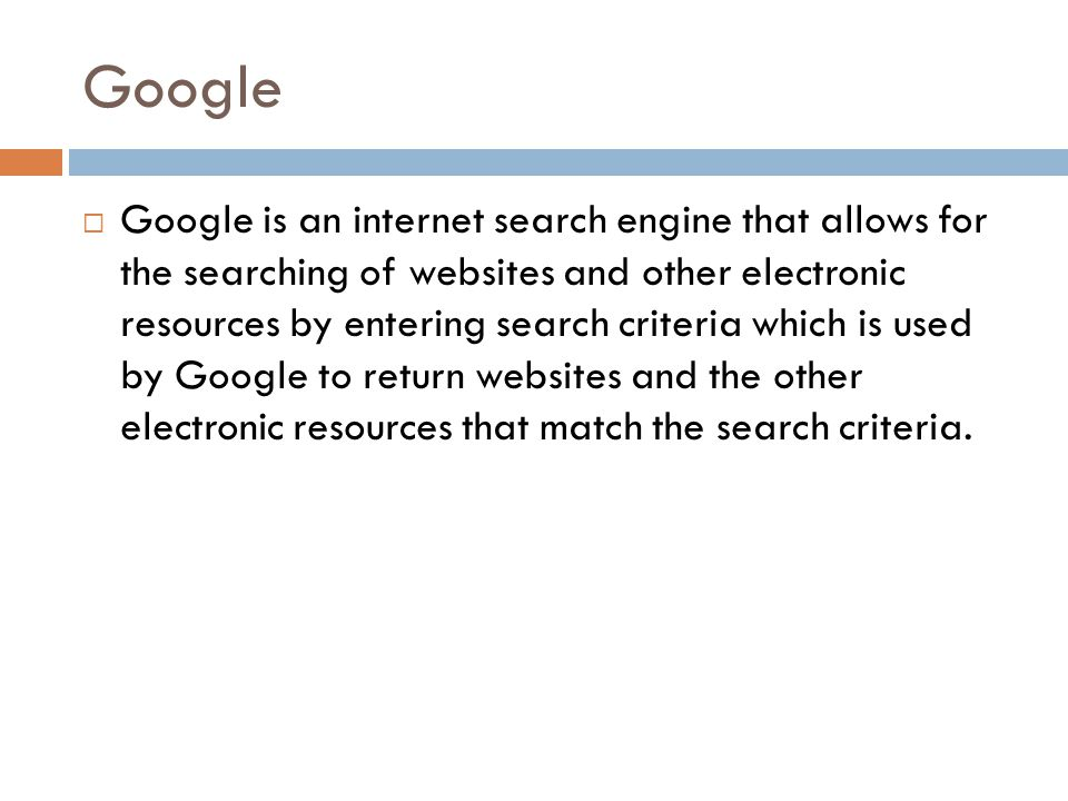Google Google is an internet search engine that allows for the searching of websites and other electronic resources by entering search criteria which is used by Google to return websites and the other electronic resources that match the search criteria.
