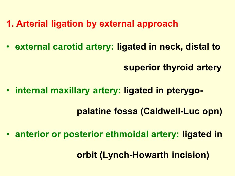 1. Arterial ligation by external approach external carotid artery: ligated in neck, distal to superior thyroid artery internal maxillary artery: ligat