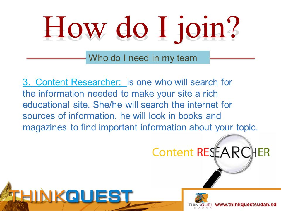3. Content Researcher: is one who will search for the information needed to make your site a rich educational site. She/he will search the internet fo