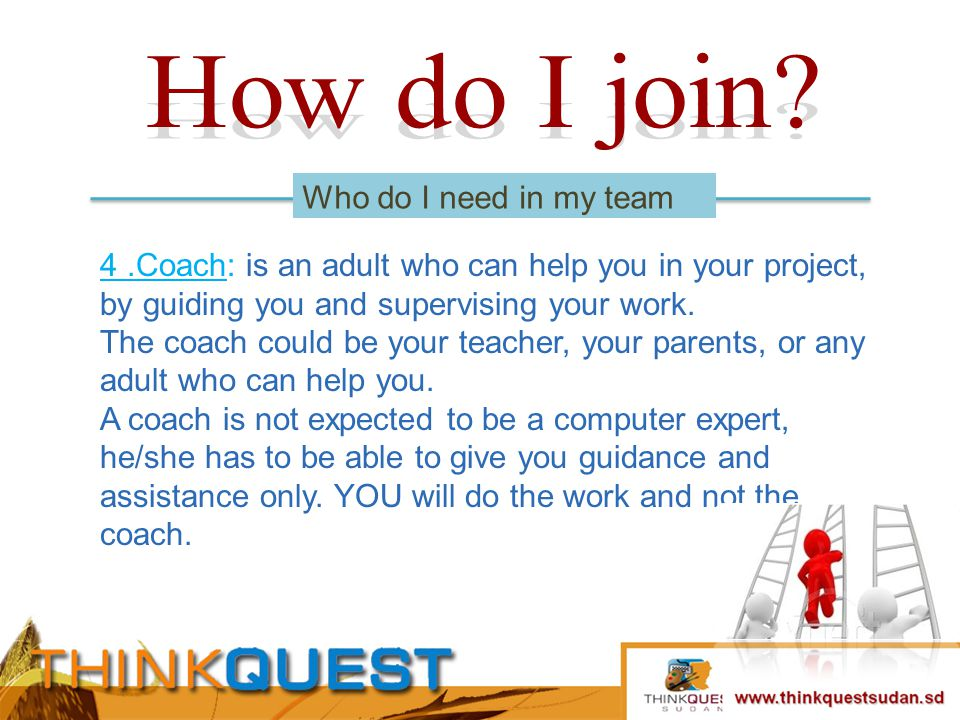 4.Coach: is an adult who can help you in your project, by guiding you and supervising your work.