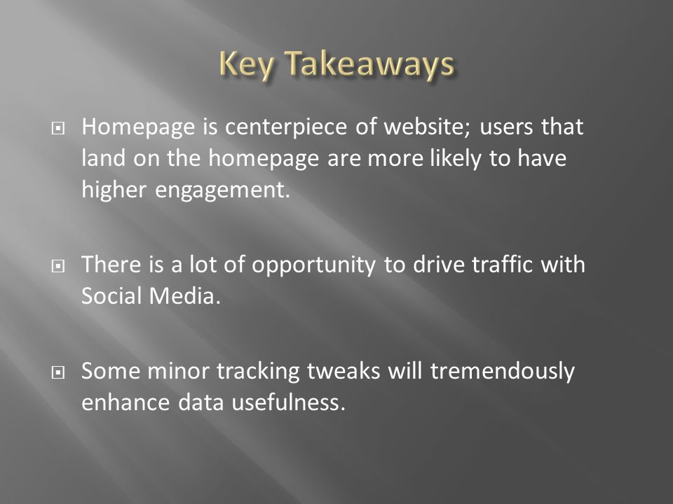 Homepage is centerpiece of website; users that land on the homepage are more likely to have higher engagement.