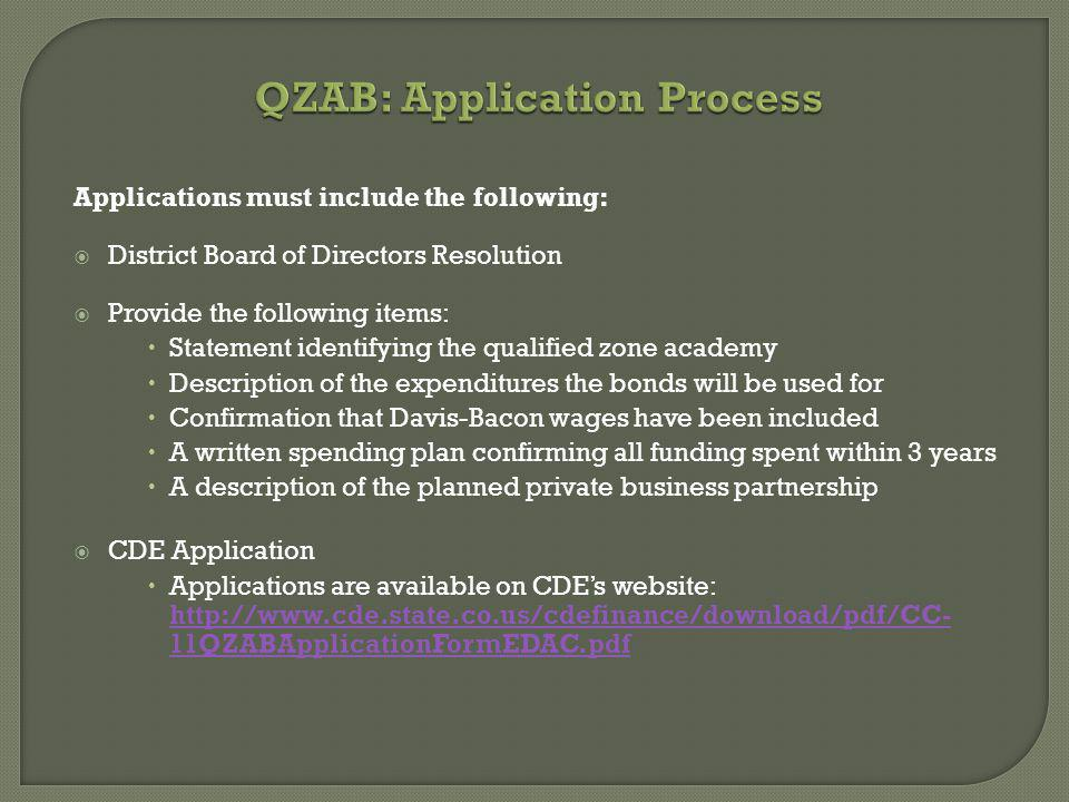 QZAB: Application Process Applications must include the following: District Board of Directors Resolution Provide the following items: Statement identifying the qualified zone academy Description of the expenditures the bonds will be used for Confirmation that Davis-Bacon wages have been included A written spending plan confirming all funding spent within 3 years A description of the planned private business partnership CDE Application Applications are available on CDEs website: http://www.cde.state.co.us/cdefinance/download/pdf/CC- 11QZABApplicationFormEDAC.pdf http://www.cde.state.co.us/cdefinance/download/pdf/CC- 11QZABApplicationFormEDAC.pdf