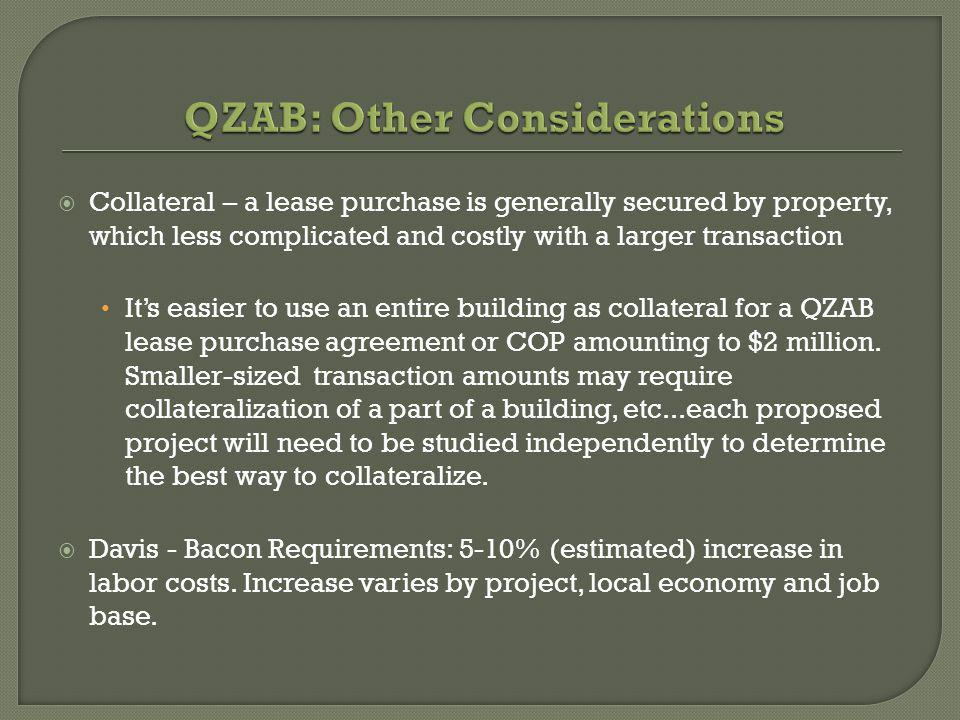 Collateral – a lease purchase is generally secured by property, which less complicated and costly with a larger transaction Its easier to use an entire building as collateral for a QZAB lease purchase agreement or COP amounting to $2 million.