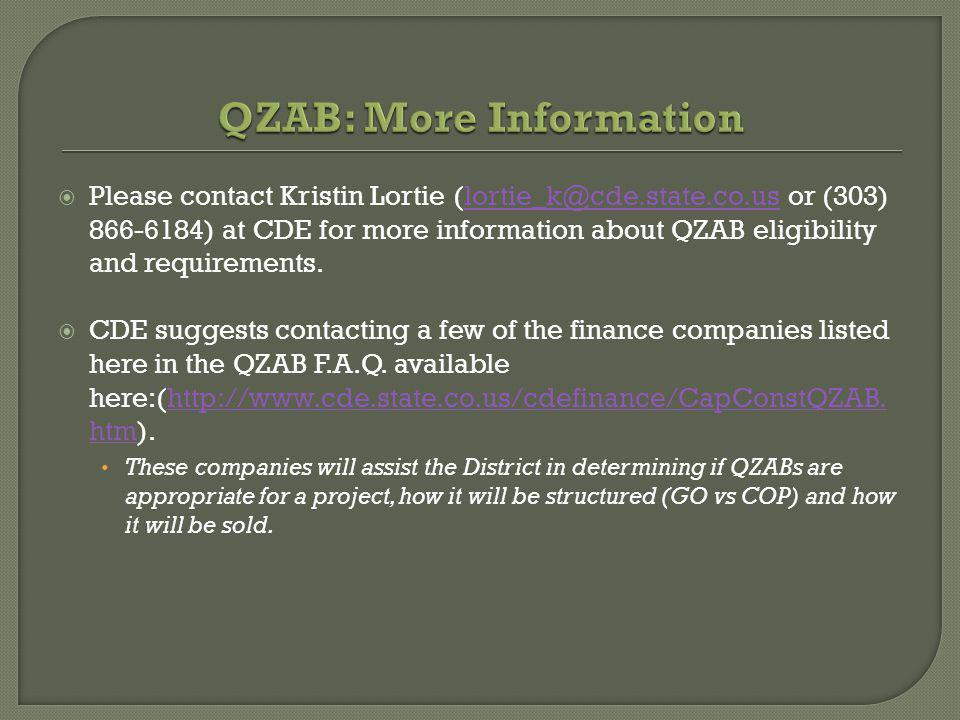 Please contact Kristin Lortie (lortie_k@cde.state.co.us or (303) 866-6184) at CDE for more information about QZAB eligibility and requirements.lortie_k@cde.state.co.us CDE suggests contacting a few of the finance companies listed here in the QZAB F.A.Q.