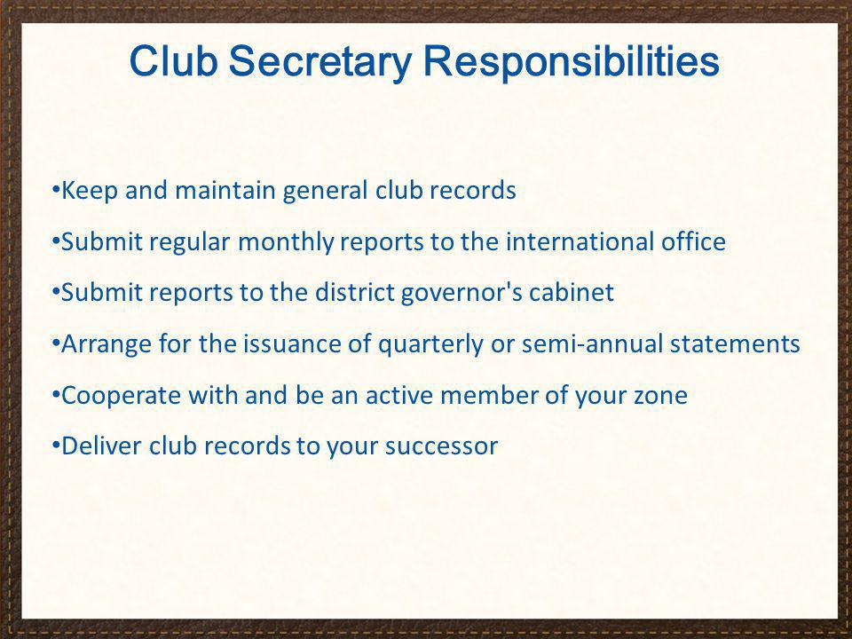 Club Secretary Responsibilities Keep and maintain general club records Submit regular monthly reports to the international office Submit reports to th