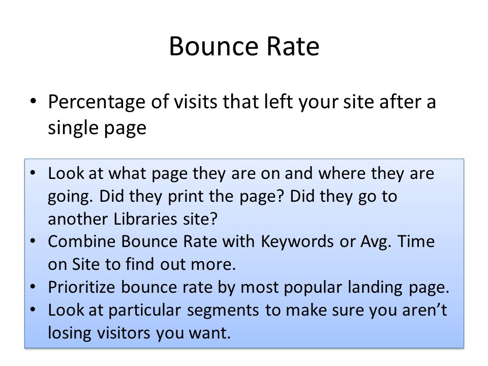 Bounce Rate Percentage of visits that left your site after a single page Look at what page they are on and where they are going. Did they print the pa