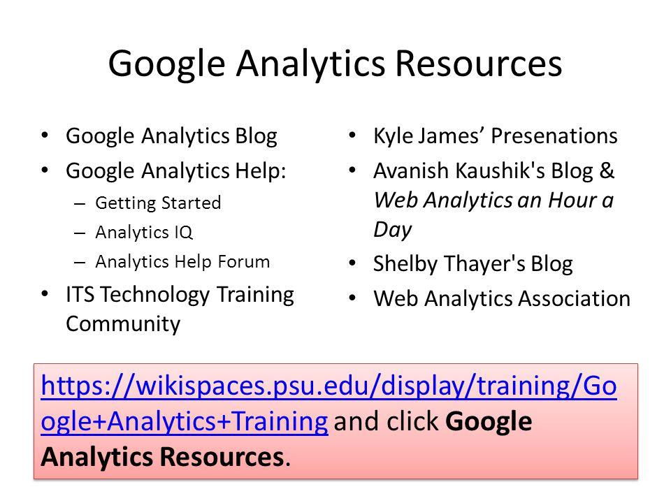 Google Analytics Resources Google Analytics Blog Google Analytics Help: – Getting Started – Analytics IQ – Analytics Help Forum ITS Technology Trainin