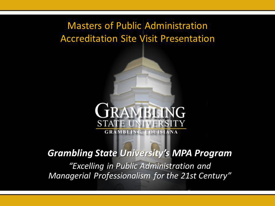 Masters of Public Administration Accreditation Site Visit Presentation Grambling State Universitys MPA Program Excelling in Public Administration and Managerial Professionalism for the 21st Century