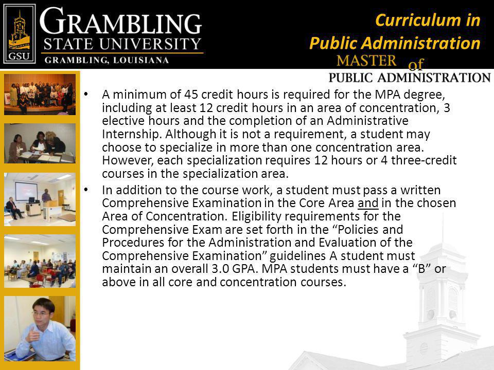 Curriculum in Public Administration A minimum of 45 credit hours is required for the MPA degree, including at least 12 credit hours in an area of concentration, 3 elective hours and the completion of an Administrative Internship.