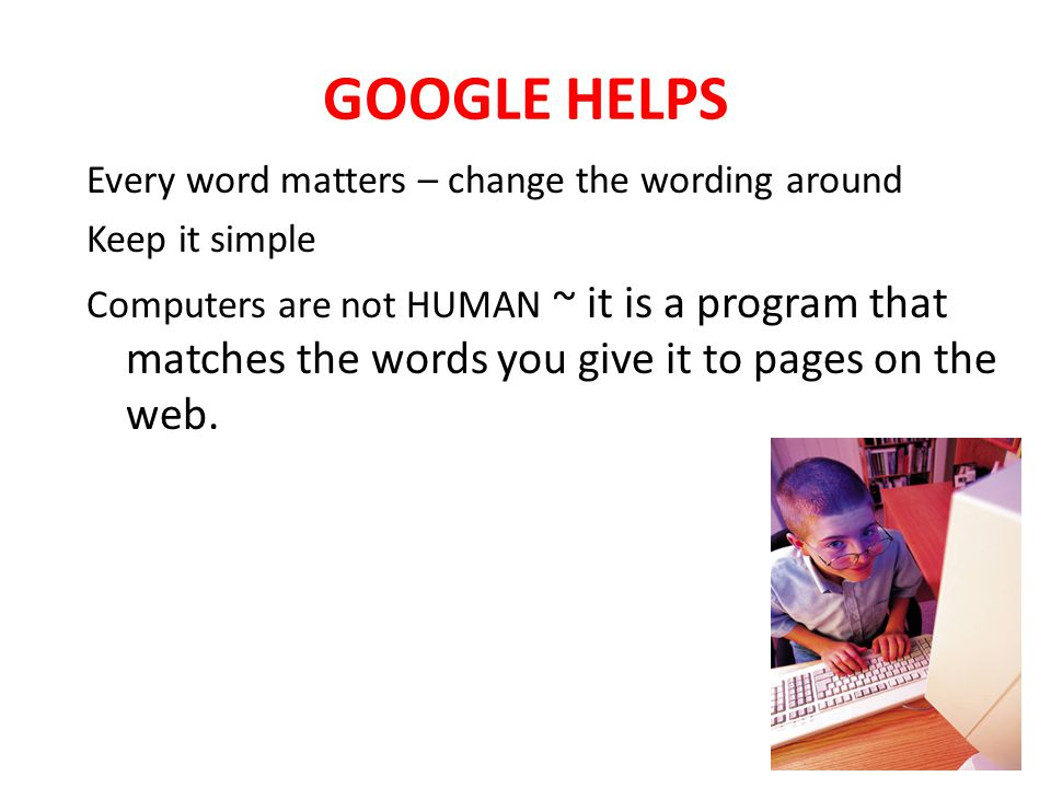GOOGLE HELPS Every word matters – change the wording around Keep it simple Computers are not HUMAN ~ it is a program that matches the words you give it to pages on the web.