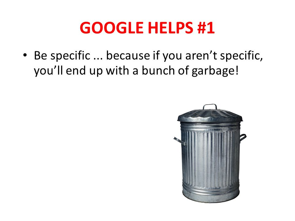 GOOGLE HELPS #1 Be specific... because if you arent specific, youll end up with a bunch of garbage!