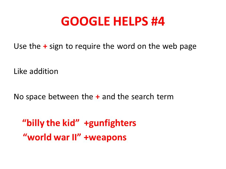 GOOGLE HELPS #4 Use the + sign to require the word on the web page Like addition No space between the + and the search term billy the kid +gunfighters world war II +weapons