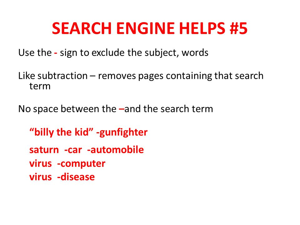 SEARCH ENGINE HELPS #5 Use the - sign to exclude the subject, words Like subtraction – removes pages containing that search term No space between the –and the search term billy the kid -gunfighter saturn -car -automobile virus -computer virus -disease